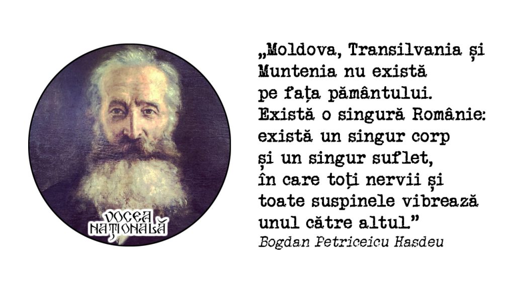 Moldova, Transilvania și Muntenia nu există pe fața pământului. Există o singură Românie: există un singur corp și un singur suflet, în care toți nervii și toate suspinele vibrează unul către altul. Bogdan Petriceicu Hasdeu