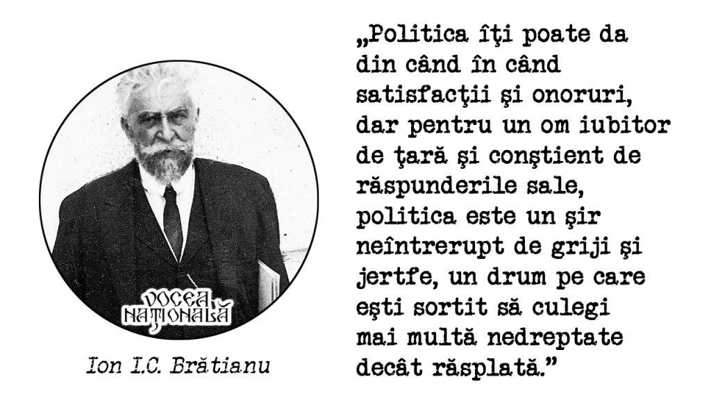 Politica îţi poate da din când în când satisfacţii şi onoruri, dar pentru un om iubitor de ţară şi conştient de răspunderile sale, politica este un şir neîntrerupt de griji şi jertfe, un drum pe care eşti sortit să culegi mai multă nedreptate decât răsplată